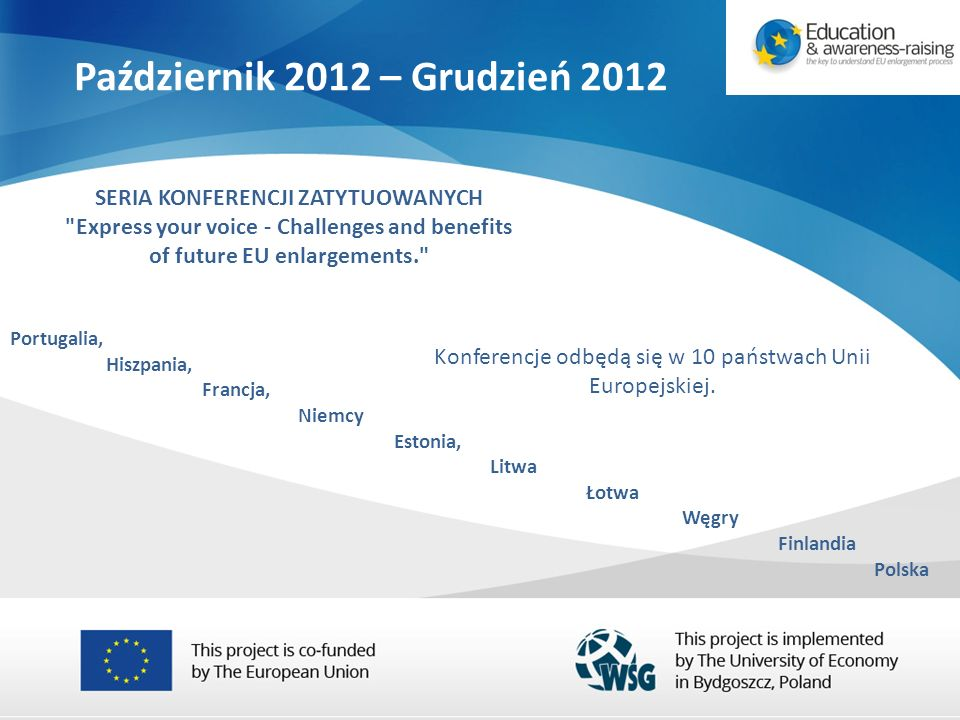 Portugalia, Hiszpania, Francja, Niemcy Estonia, Litwa Łotwa Węgry Finlandia Polska Październik 2012 – Grudzień 2012 SERIA KONFERENCJI ZATYTUOWANYCH Express your voice - Challenges and benefits of future EU enlargements. Konferencje odbędą się w 10 państwach Unii Europejskiej.