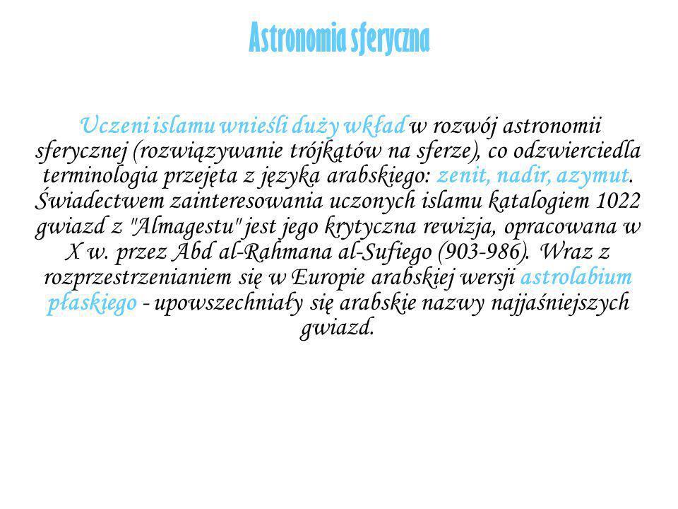 Astronomia sferyczna Uczeni islamu wnieśli duży wkład w rozwój astronomii sferycznej (rozwiązywanie trójkątów na sferze), co odzwierciedla terminologi