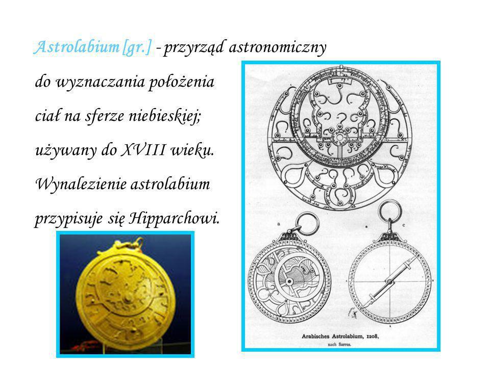 Astrolabium [gr.] - przyrząd astronomiczny do wyznaczania położenia ciał na sferze niebieskiej; używany do XVIII wieku. Wynalezienie astrolabium przyp