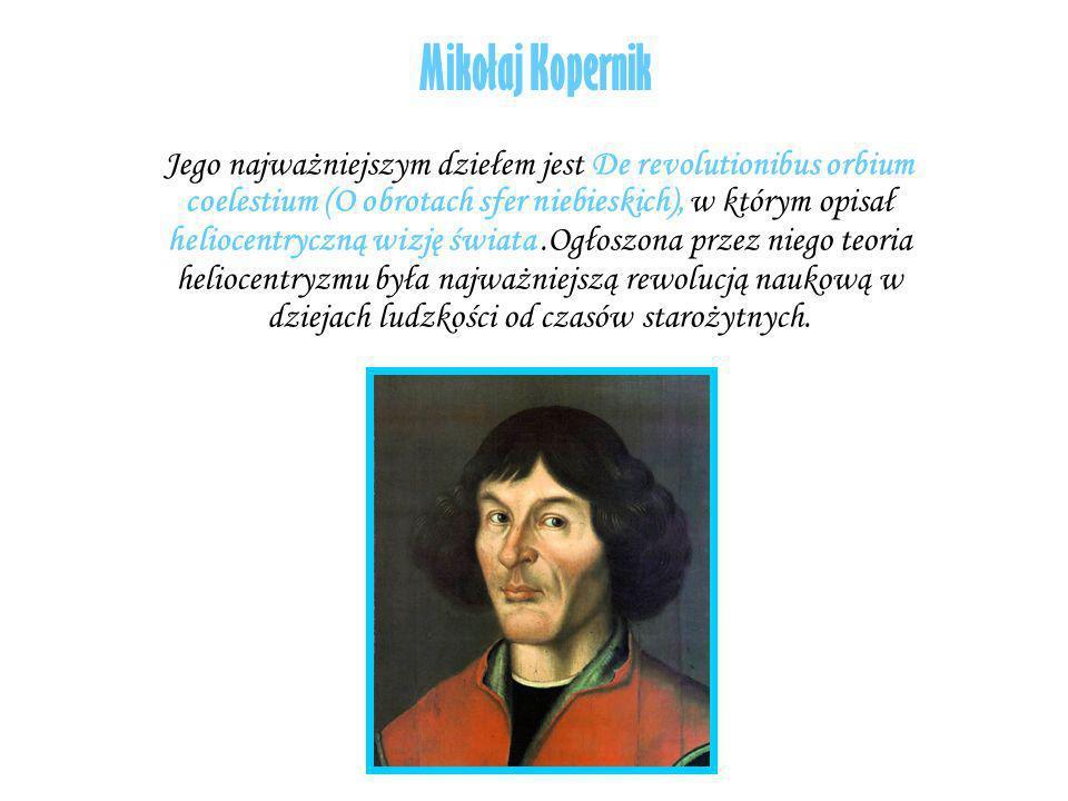Mikołaj Kopernik Jego najważniejszym dziełem jest De revolutionibus orbium coelestium (O obrotach sfer niebieskich), w którym opisał heliocentryczną w
