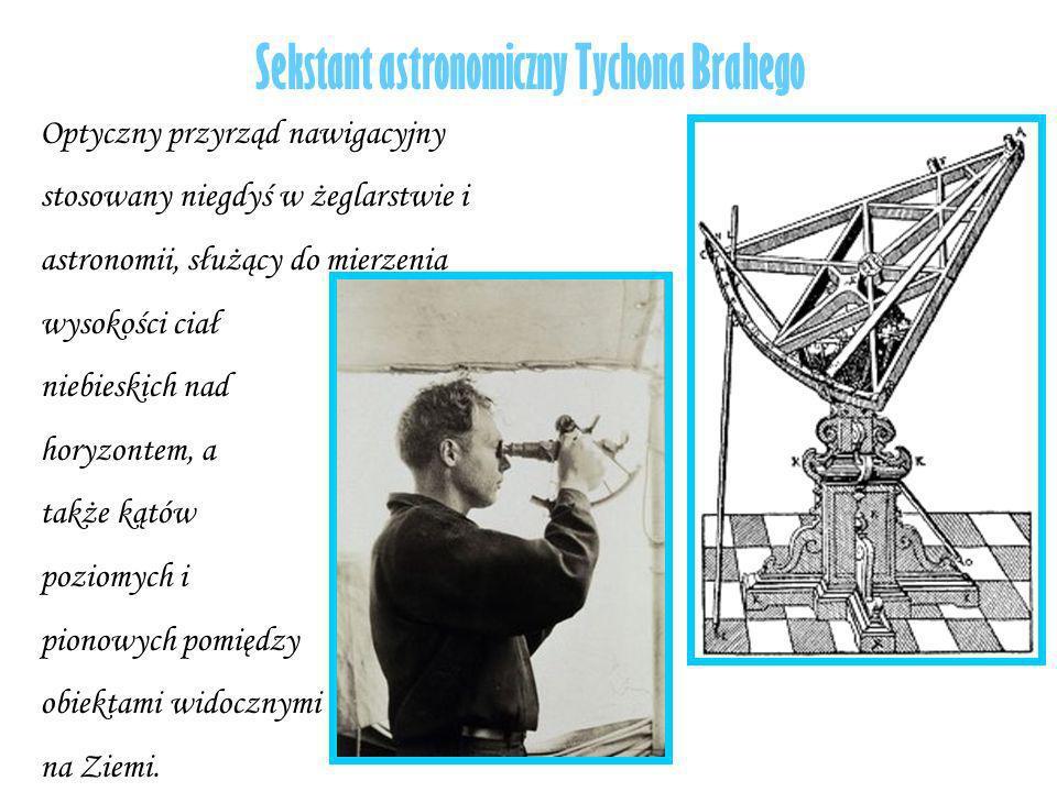 Sekstant astronomiczny Tychona Brahego Optyczny przyrząd nawigacyjny stosowany niegdyś w żeglarstwie i astronomii, służący do mierzenia wysokości ciał