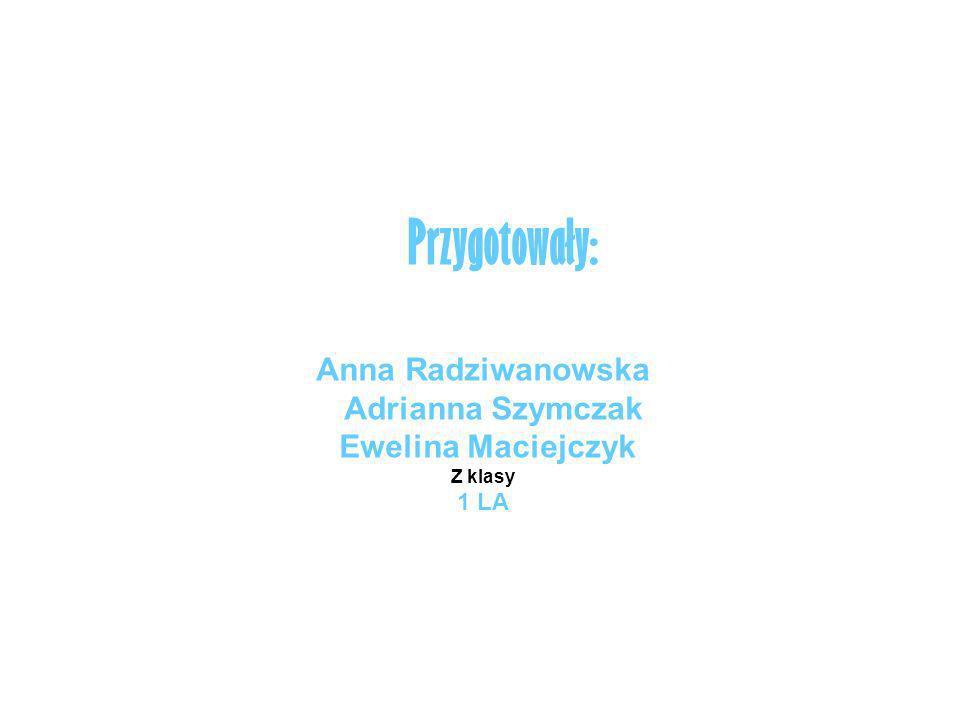 Przygotowały: Anna Radziwanowska Adrianna Szymczak Ewelina Maciejczyk Z klasy 1 LA