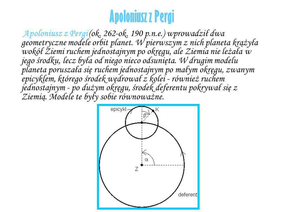 Apoloniusz z Pergi Apoloniusz z Pergi (ok. 262-ok. 190 p.n.e.) wprowadził dwa geometryczne modele orbit planet. W pierwszym z nich planeta krążyła wok