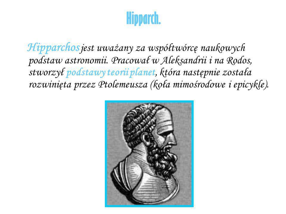 Hipparch. Hipparchos jest uważany za współtwórcę naukowych podstaw astronomii. Pracował w Aleksandrii i na Rodos, stworzył podstawy teorii planet, któ