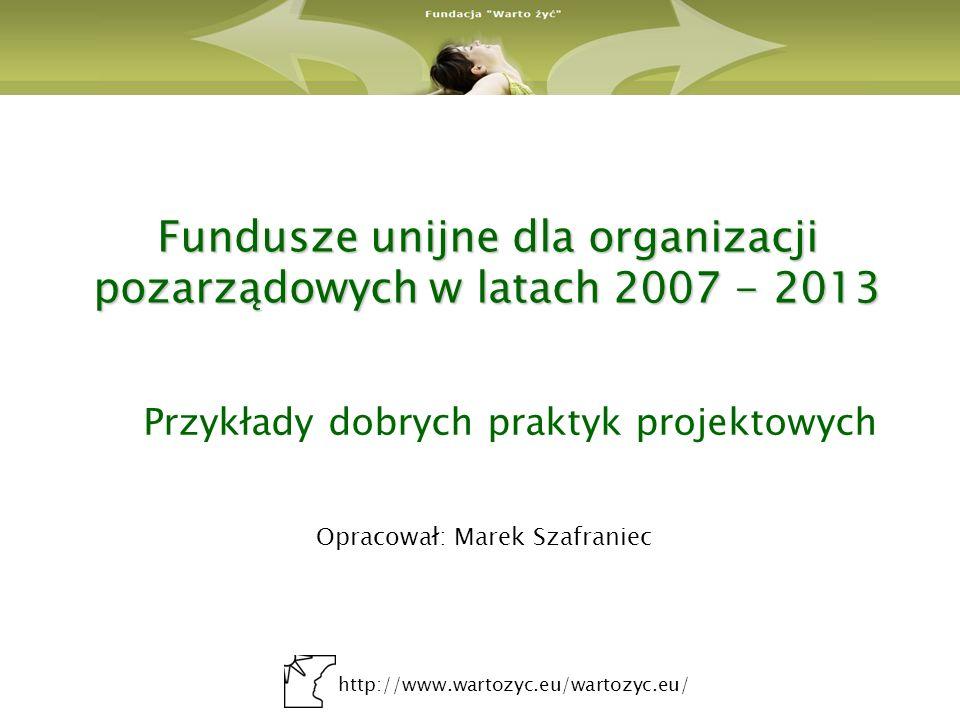 http://www.wartozyc.eu/wartozyc.eu/ Fundusze unijne dla organizacji pozarządowych w latach 2007 - 2013 Przykłady dobrych praktyk projektowych Opracował: Marek Szafraniec