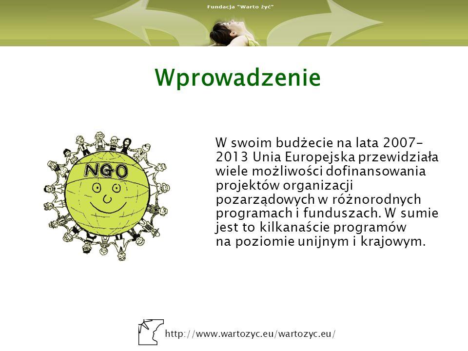 http://www.wartozyc.eu/wartozyc.eu/ Wprowadzenie W swoim budżecie na lata 2007- 2013 Unia Europejska przewidziała wiele możliwości dofinansowania projektów organizacji pozarządowych w różnorodnych programach i funduszach.