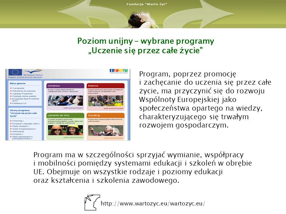 http://www.wartozyc.eu/wartozyc.eu/ Poziom unijny – wybrane programy Uczenie się przez całe życie Program ma w szczególności sprzyjać wymianie, współpracy i mobilności pomiędzy systemami edukacji i szkoleń w obrębie UE.