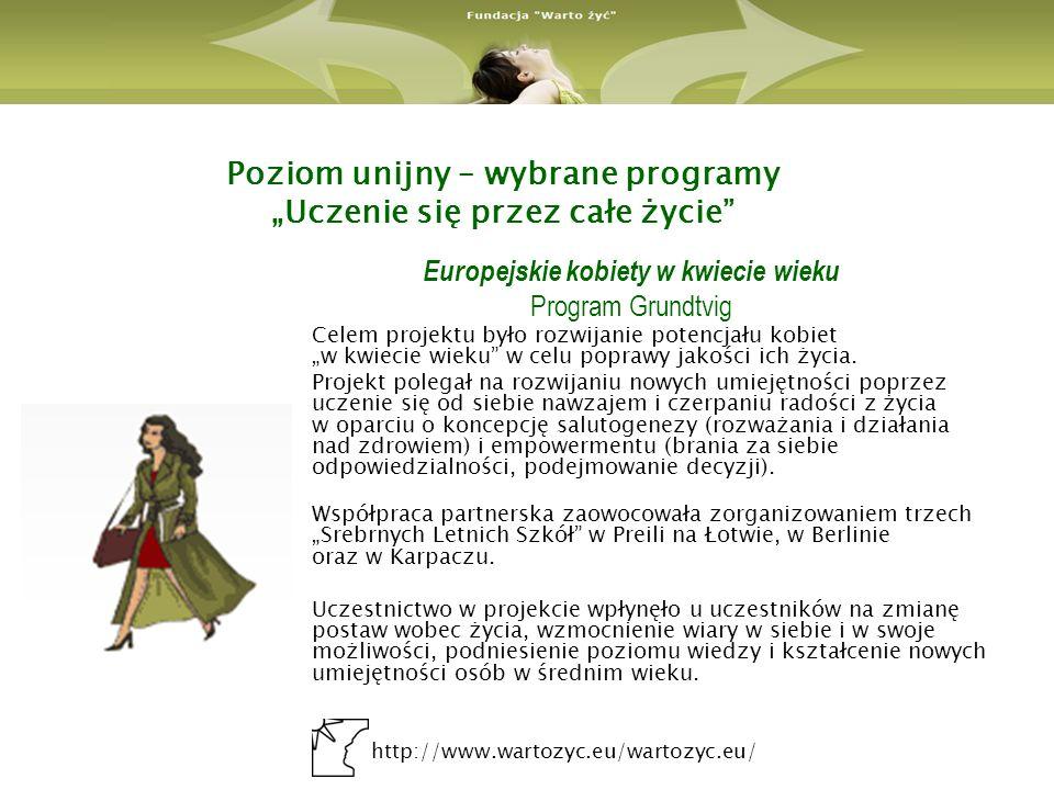 http://www.wartozyc.eu/wartozyc.eu/ Poziom unijny – wybrane programy Uczenie się przez całe życie Europejskie kobiety w kwiecie wieku Program Grundtvig Celem projektu było rozwijanie potencjału kobiet w kwiecie wieku w celu poprawy jakości ich życia.