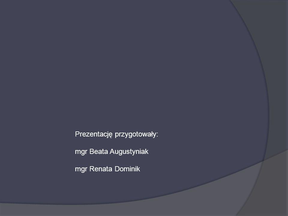 Prezentację przygotowały: mgr Beata Augustyniak mgr Renata Dominik