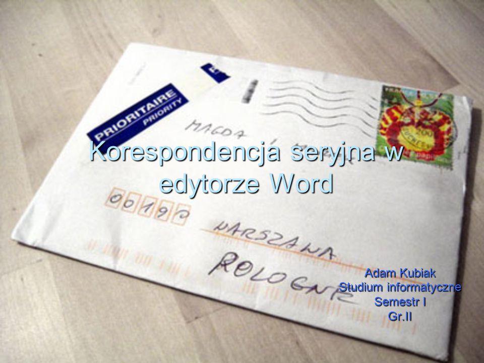 Korespondencja seryjna w edytorze Word Adam Kubiak Studium informatyczne Semestr I Gr.II