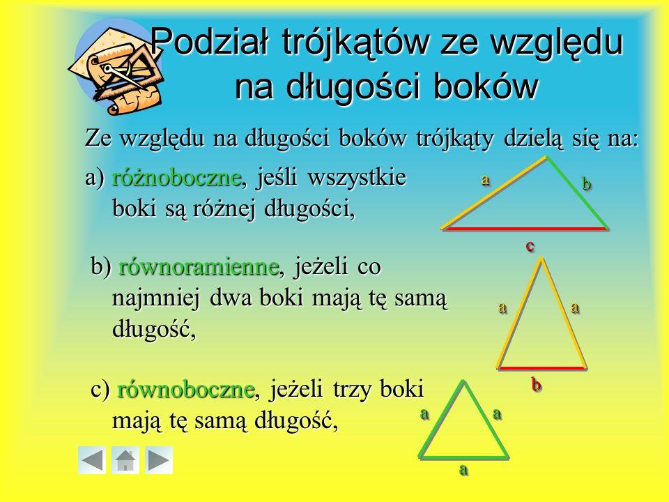 aa cc bb Ze względu na długości boków trójkąty dzielą się na: a) różnoboczne, jeśli wszystkie boki są różnej długości, b) równoramienne, jeżeli co najmniej dwa boki mają tę samą długość, aaaa bb c) równoboczne, jeżeli trzy boki mają tę samą długość, aa aa aa Podział trójkątów ze względu na długości boków