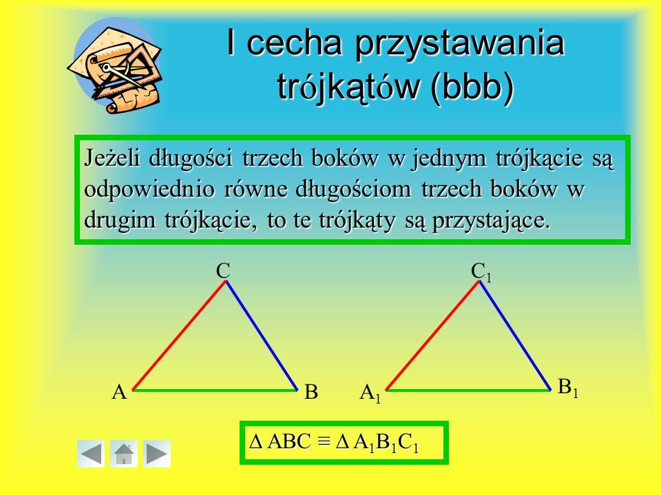 I cecha przystawania trójkątów (bbb) Jeżeli długości trzech boków w jednym trójkącie są odpowiednio równe długościom trzech boków w drugim trójkącie, to te trójkąty są przystające.