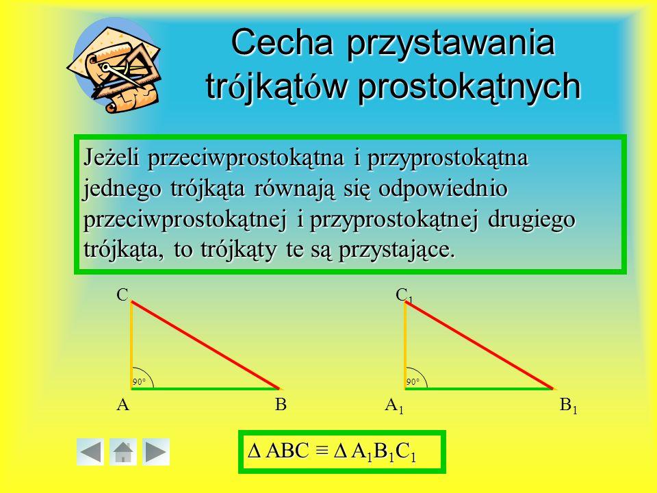Cecha przystawania trójkątów prostokątnych Jeżeli przeciwprostokątna i przyprostokątna jednego trójkąta równają się odpowiednio przeciwprostokątnej i przyprostokątnej drugiego trójkąta, to trójkąty te są przystające.