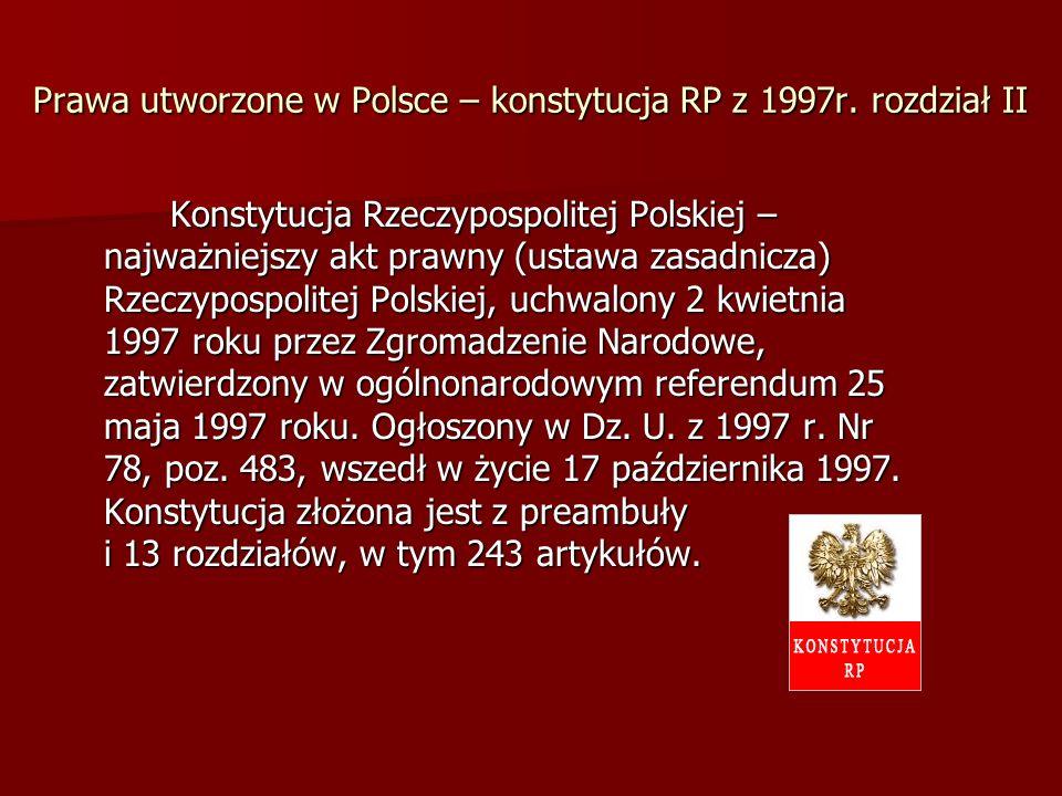 Prawa utworzone w Polsce – konstytucja RP z 1997r. rozdział II Konstytucja Rzeczypospolitej Polskiej – najważniejszy akt prawny (ustawa zasadnicza) Rz