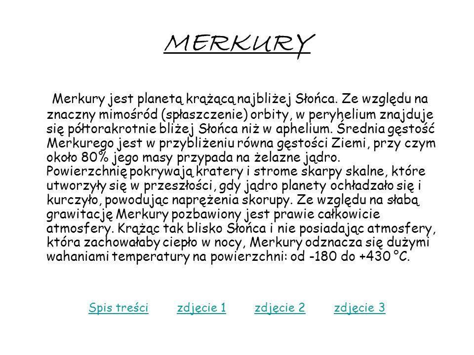 MERKURY Merkury jest planetą krążącą najbliżej Słońca. Ze względu na znaczny mimośród (spłaszczenie) orbity, w peryhelium znajduje się półtorakrotnie