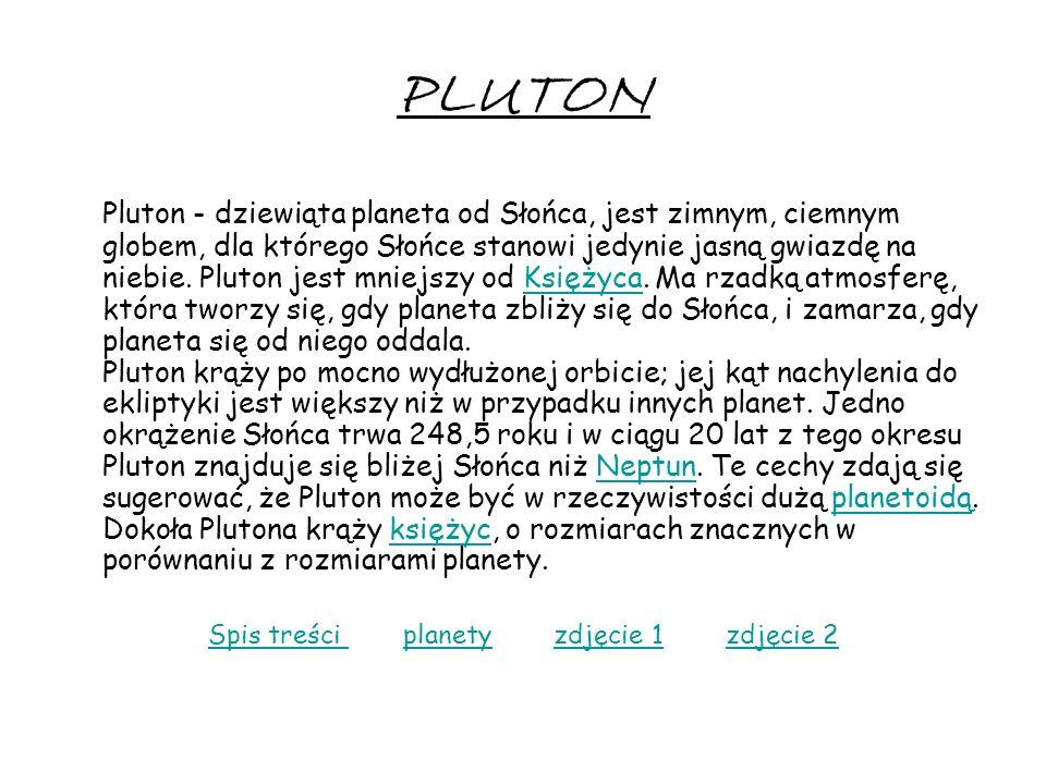 PLUTON Pluton - dziewiąta planeta od Słońca, jest zimnym, ciemnym globem, dla którego Słońce stanowi jedynie jasną gwiazdę na niebie. Pluton jest mnie