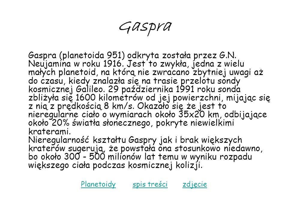 Gaspra Gaspra (planetoida 951) odkryta została przez G.N. Neujamina w roku 1916. Jest to zwykła, jedna z wielu małych planetoid, na którą nie zwracano