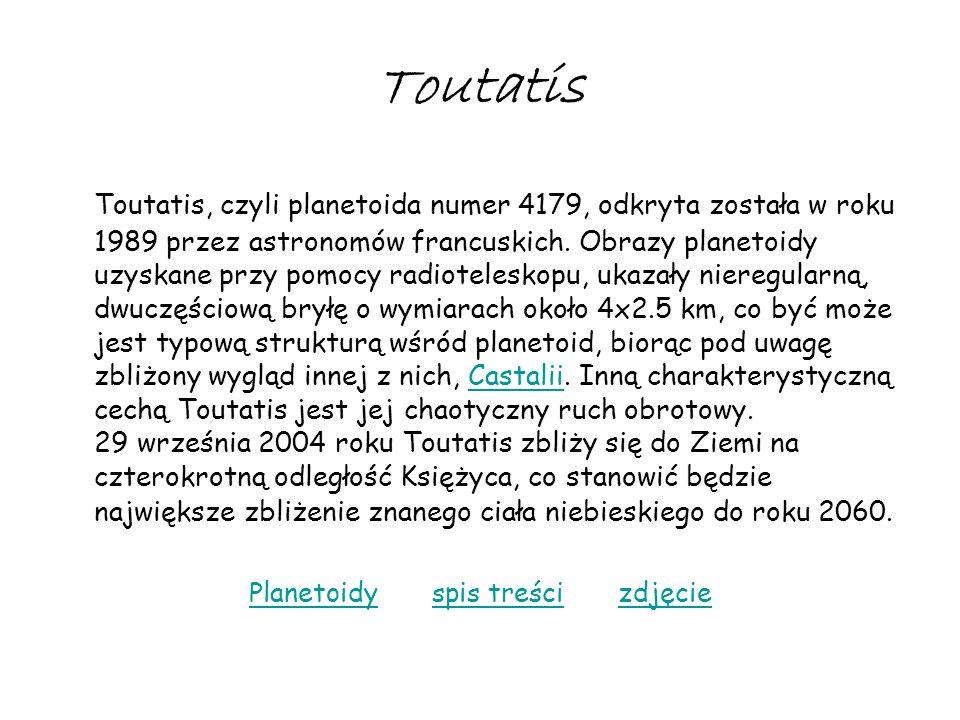 Toutatis Toutatis, czyli planetoida numer 4179, odkryta została w roku 1989 przez astronomów francuskich. Obrazy planetoidy uzyskane przy pomocy radio