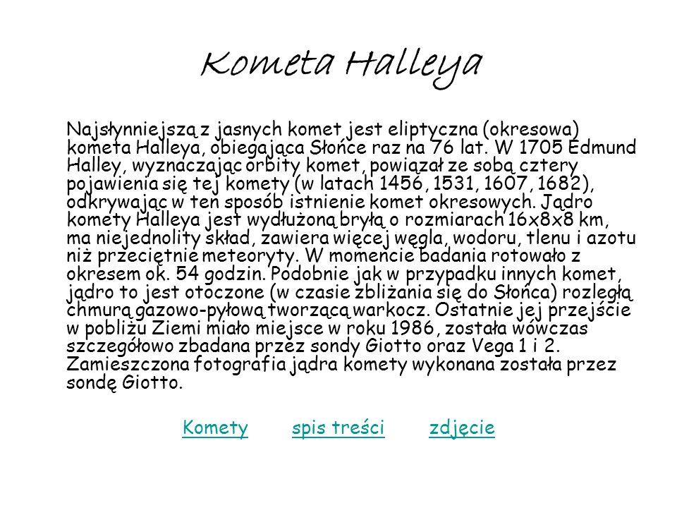 Kometa Halleya Najsłynniejszą z jasnych komet jest eliptyczna (okresowa) kometa Halleya, obiegająca Słońce raz na 76 lat. W 1705 Edmund Halley, wyznac