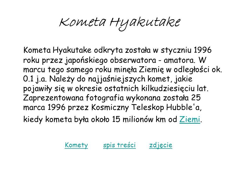 Kometa Hyakutake Kometa Hyakutake odkryta została w styczniu 1996 roku przez japońskiego obserwatora - amatora. W marcu tego samego roku minęła Ziemię