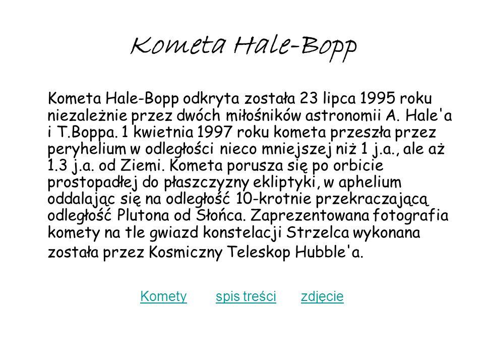 Kometa Hale-Bopp Kometa Hale-Bopp odkryta została 23 lipca 1995 roku niezależnie przez dwóch miłośników astronomii A. Hale'a i T.Boppa. 1 kwietnia 199