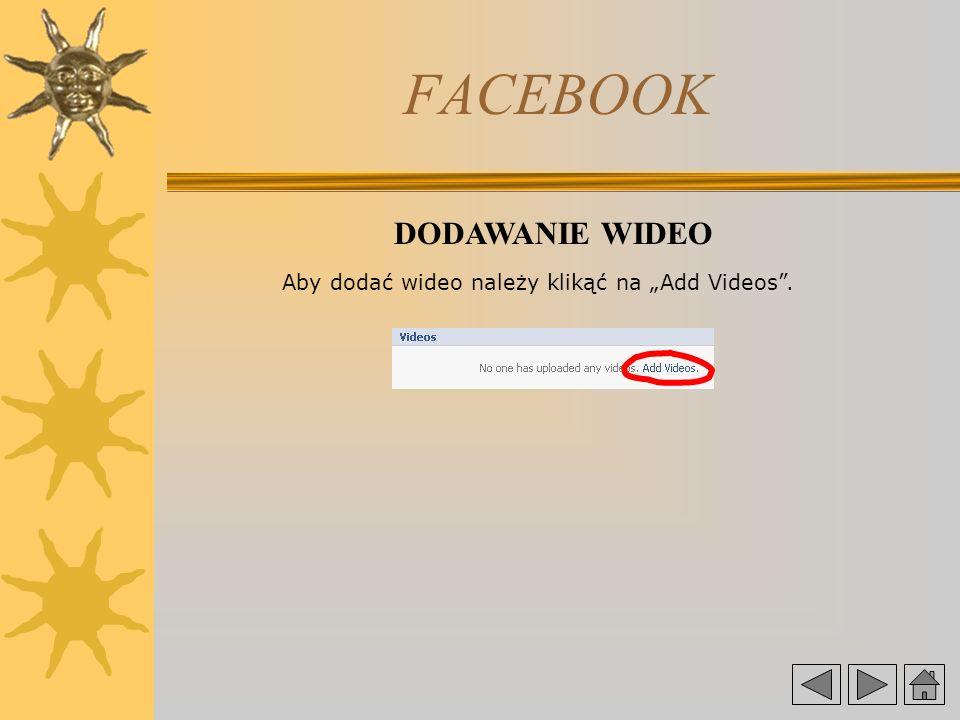 FACEBOOK DODAWANIE WIDEO Aby dodać wideo należy klikąć na Add Videos.