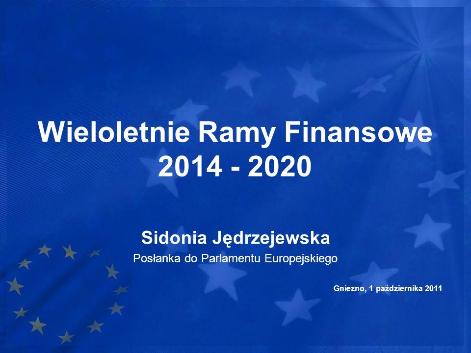 Wieloletnie Ramy Finansowe 2014 - 2020 Sidonia Jędrzejewska Posłanka do Parlamentu Europejskiego Gniezno, 1 października 2011