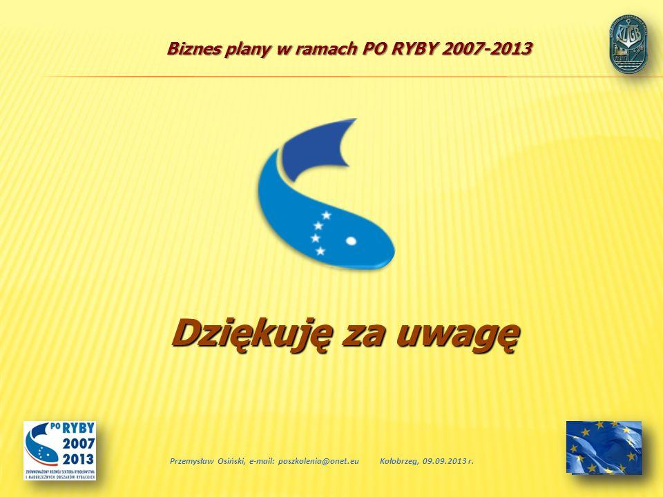 Biznes plany w ramach PO RYBY 2007-2013 Przemysław Osiński, e-mail: poszkolenia@onet.euKołobrzeg, 09.09.2013 r. Dziękuję za uwagę