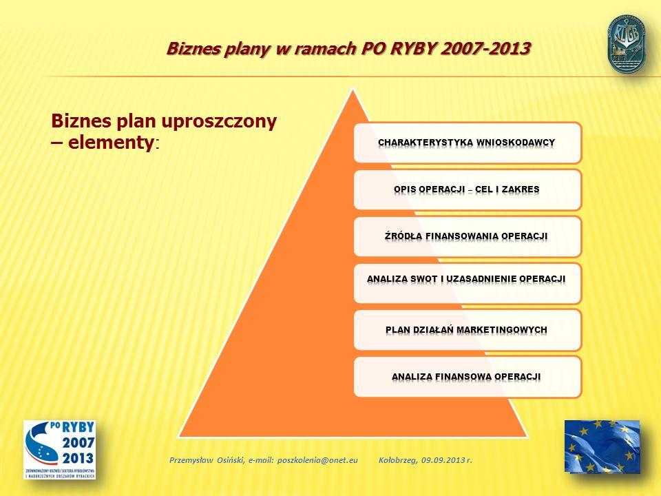 Biznes plany w ramach PO RYBY 2007-2013 + wpływ operacji na środowisko elementy biznes planu uproszczonego Przemysław Osiński, e-mail: poszkolenia@onet.euKołobrzeg, 09.09.2013 r.