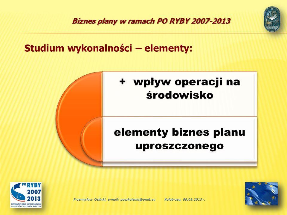 Biznes plany w ramach PO RYBY 2007-2013 + wpływ operacji na środowisko elementy biznes planu uproszczonego Przemysław Osiński, e-mail: poszkolenia@one