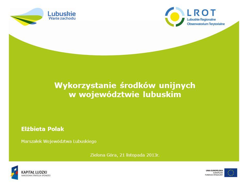 Wykorzystanie środków unijnych w województwie lubuskim Zielona Góra, 21 listopada 2013r. Elżbieta Polak Marszałek Województwa Lubuskiego