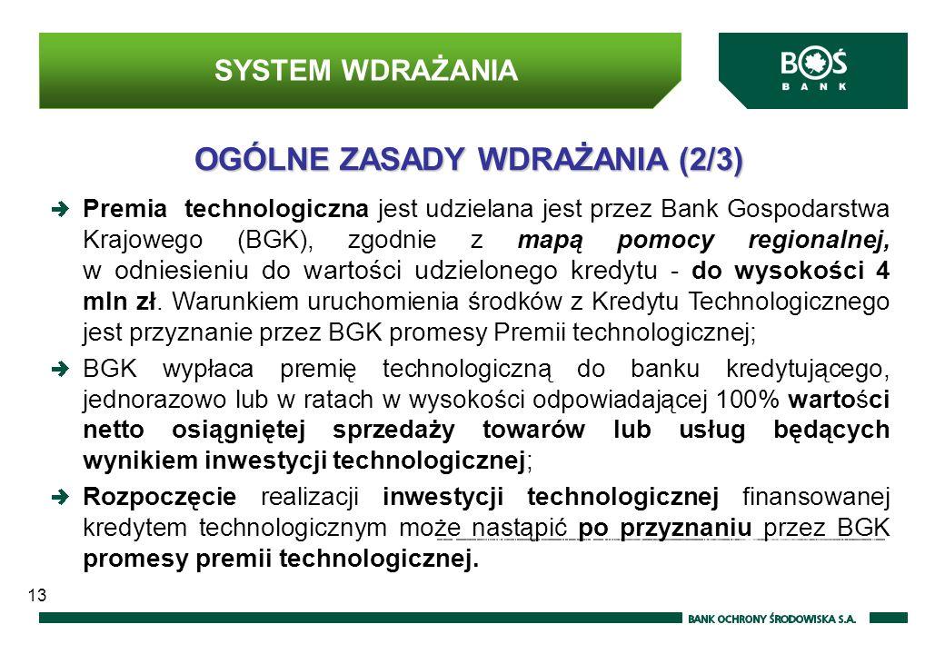 OGÓLNE ZASADY WDRAŻANIA (2/3) Premia technologiczna jest udzielana jest przez Bank Gospodarstwa Krajowego (BGK), zgodnie z mapą pomocy regionalnej, w odniesieniu do wartości udzielonego kredytu - do wysokości 4 mln zł.