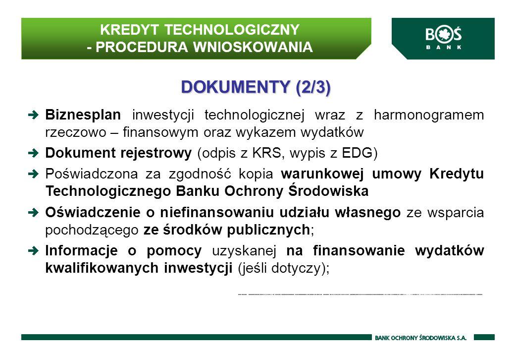 DOKUMENTY (2/3) Biznesplan inwestycji technologicznej wraz z harmonogramem rzeczowo – finansowym oraz wykazem wydatków Dokument rejestrowy (odpis z KRS, wypis z EDG) Poświadczona za zgodność kopia warunkowej umowy Kredytu Technologicznego Banku Ochrony Środowiska Oświadczenie o niefinansowaniu udziału własnego ze wsparcia pochodzącego ze środków publicznych; Informacje o pomocy uzyskanej na finansowanie wydatków kwalifikowanych inwestycji (jeśli dotyczy); KREDYT TECHNOLOGICZNY - PROCEDURA WNIOSKOWANIA