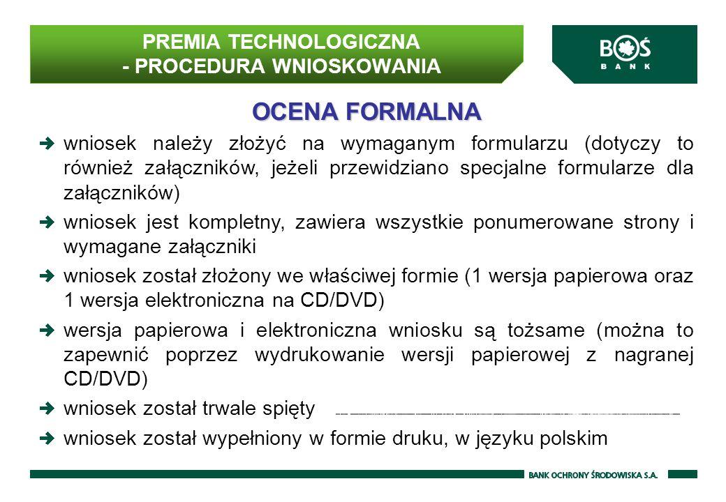 OCENA FORMALNA wniosek należy złożyć na wymaganym formularzu (dotyczy to również załączników, jeżeli przewidziano specjalne formularze dla załączników) wniosek jest kompletny, zawiera wszystkie ponumerowane strony i wymagane załączniki wniosek został złożony we właściwej formie (1 wersja papierowa oraz 1 wersja elektroniczna na CD/DVD) wersja papierowa i elektroniczna wniosku są tożsame (można to zapewnić poprzez wydrukowanie wersji papierowej z nagranej CD/DVD) wniosek został trwale spięty wniosek został wypełniony w formie druku, w języku polskim PREMIA TECHNOLOGICZNA - PROCEDURA WNIOSKOWANIA