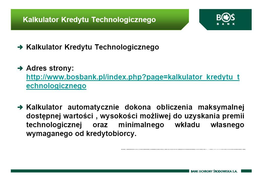Kalkulator Kredytu Technologicznego Adres strony: http://www.bosbank.pl/index.php?page=kalkulator_kredytu_t echnologicznego http://www.bosbank.pl/index.php?page=kalkulator_kredytu_t echnologicznego Kalkulator automatycznie dokona obliczenia maksymalnej dostępnej wartości, wysokości możliwej do uzyskania premii technologicznej oraz minimalnego wkładu własnego wymaganego od kredytobiorcy.