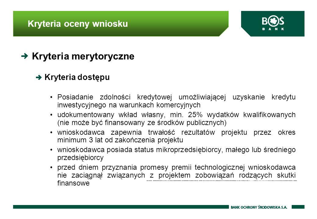 Kryteria oceny wniosku Kryteria merytoryczne Kryteria dostępu Posiadanie zdolności kredytowej umożliwiającej uzyskanie kredytu inwestycyjnego na warunkach komercyjnych udokumentowany wkład własny, min.