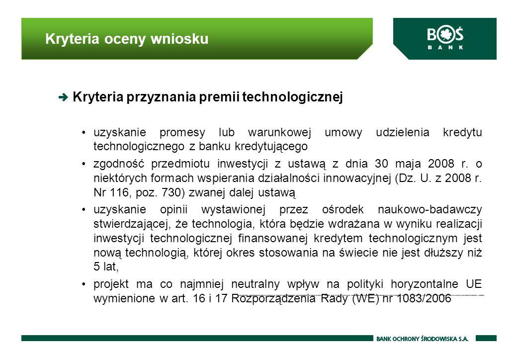 Kryteria oceny wniosku Kryteria przyznania premii technologicznej uzyskanie promesy lub warunkowej umowy udzielenia kredytu technologicznego z banku kredytującego zgodność przedmiotu inwestycji z ustawą z dnia 30 maja 2008 r.