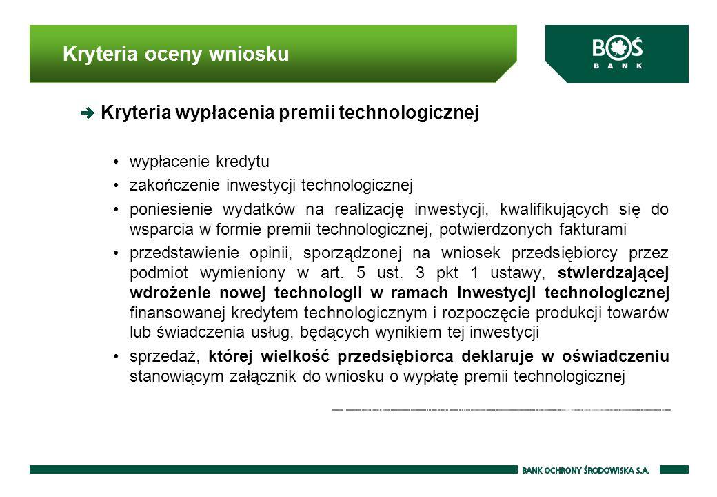 Kryteria oceny wniosku Kryteria wypłacenia premii technologicznej wypłacenie kredytu zakończenie inwestycji technologicznej poniesienie wydatków na realizację inwestycji, kwalifikujących się do wsparcia w formie premii technologicznej, potwierdzonych fakturami przedstawienie opinii, sporządzonej na wniosek przedsiębiorcy przez podmiot wymieniony w art.