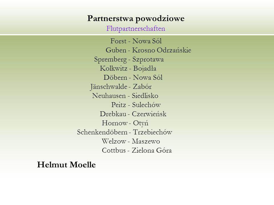 Partnerstwa powodziowe Flutpartnerschaften Forst - Nowa Sól Guben - Krosno Odrzańskie Spremberg - Szprotawa Kolkwitz - Bojadła Döbern - Nowa Sól Jänschwalde - Zabór Neuhausen - Siedlisko Peitz - Sulechów Drebkau - Czerwieńsk Hornow - Otyń Schenkendöbern - Trzebiechów Welzow - Maszewo Cottbus - Zielona Góra Helmut Moelle