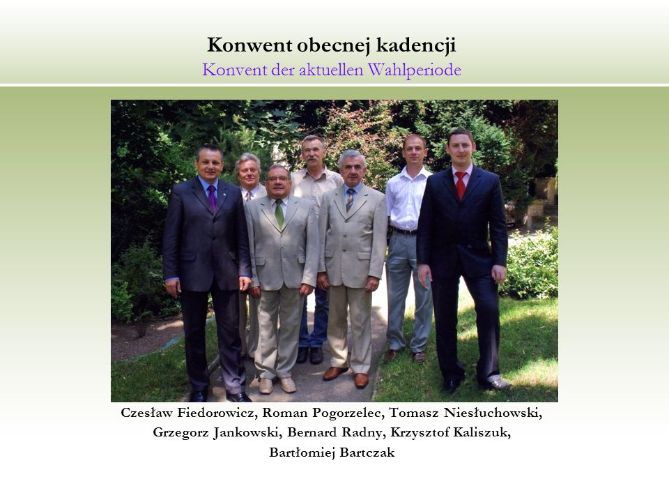 Konwent obecnej kadencji Konvent der aktuellen Wahlperiode Czesław Fiedorowicz, Roman Pogorzelec, Tomasz Niesłuchowski, Grzegorz Jankowski, Bernard Radny, Krzysztof Kaliszuk, Bartłomiej Bartczak