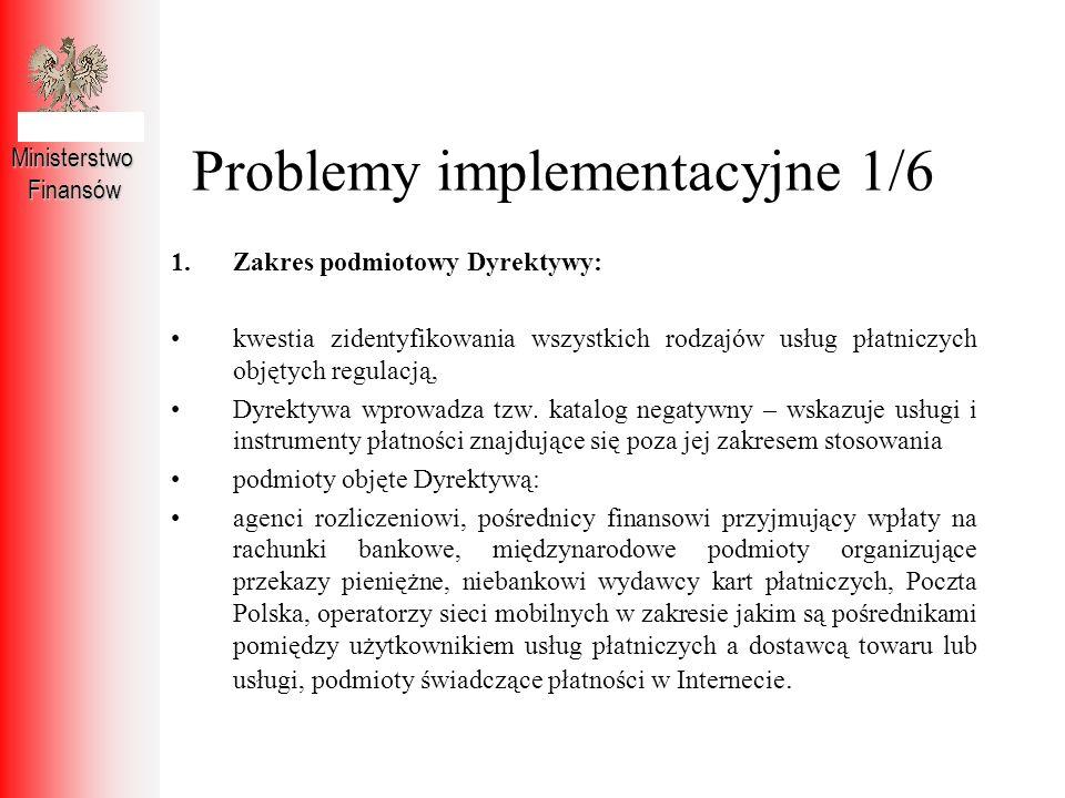 Problemy implementacyjne 1/6 MinisterstwoFinansów 1.Zakres podmiotowy Dyrektywy: kwestia zidentyfikowania wszystkich rodzajów usług płatniczych objęty