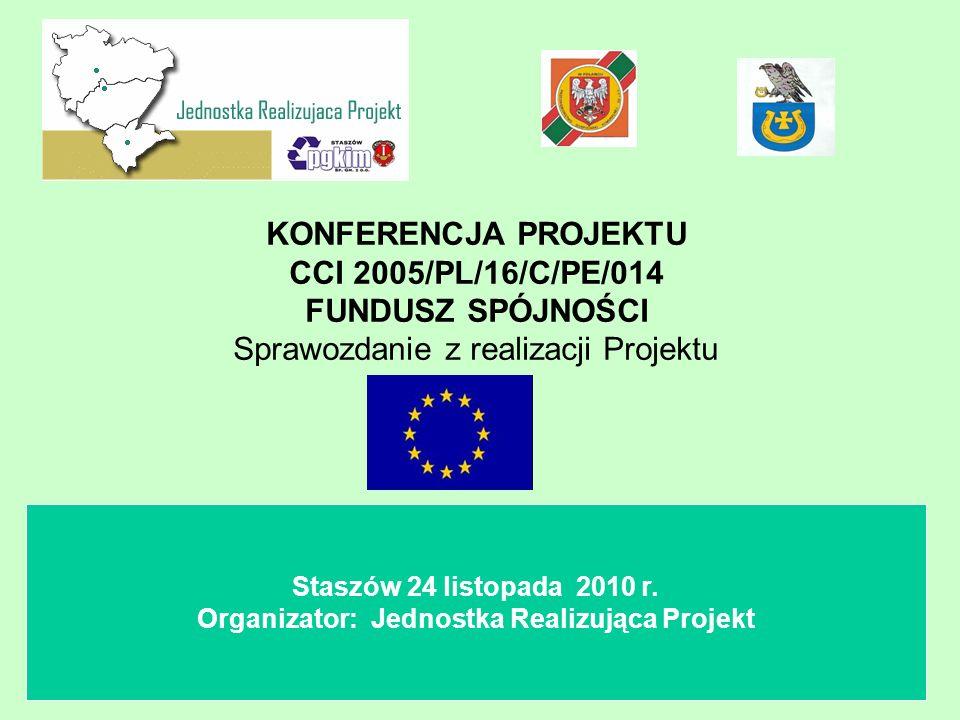 KONFERENCJA PROJEKTU CCI 2005/PL/16/C/PE/014 FUNDUSZ SPÓJNOŚCI Sprawozdanie z realizacji Projektu Staszów 24 listopada 2010 r.