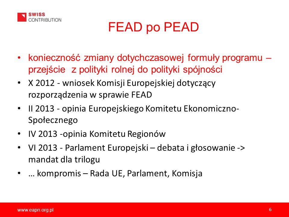 www.eapn.org.pl 6 FEAD po PEAD konieczność zmiany dotychczasowej formuły programu – przejście z polityki rolnej do polityki spójności X 2012 - wniosek