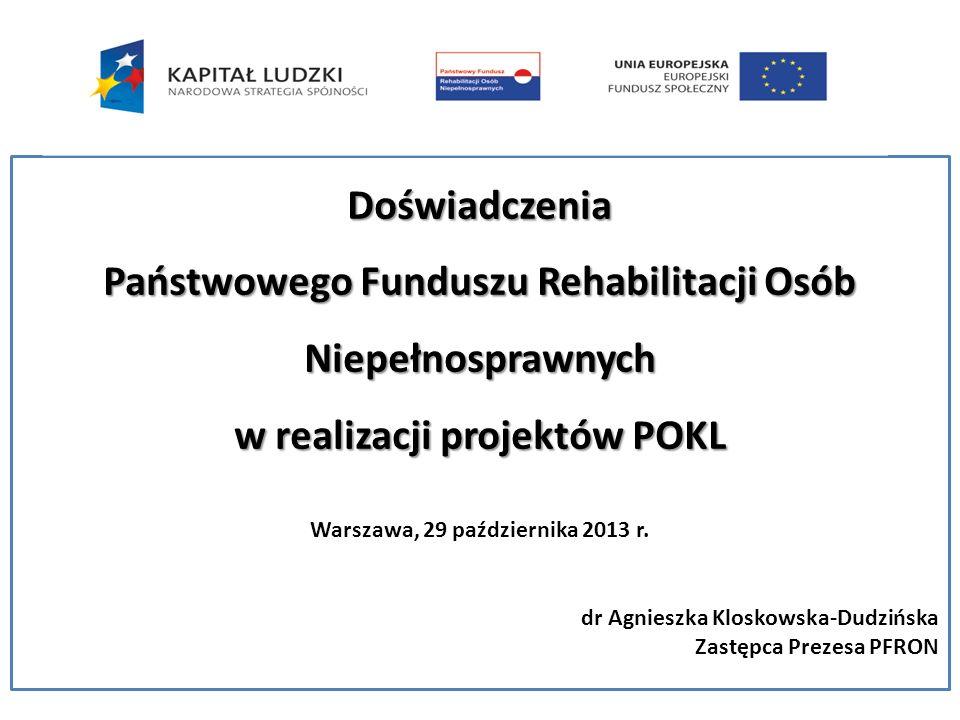 Doświadczenia Państwowego Funduszu Rehabilitacji Osób Niepełnosprawnych w realizacji projektów POKL Warszawa, 29 października 2013 r. dr Agnieszka Klo