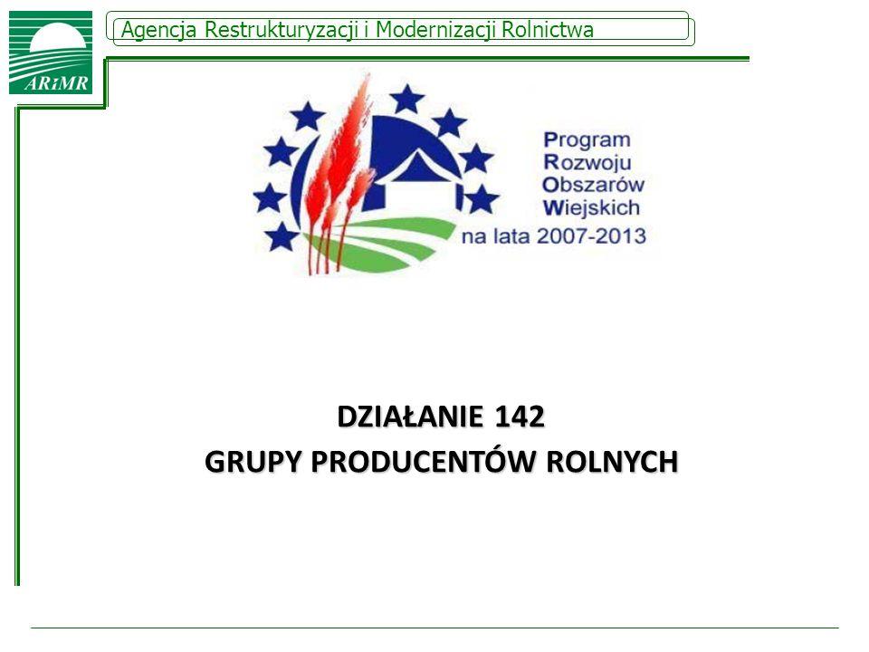 Agencja Restrukturyzacji i Modernizacji Rolnictwa DZIAŁANIE 142 GRUPY PRODUCENTÓW ROLNYCH