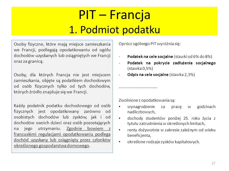 PIT – Francja 1. Podmiot podatku Osoby fizyczne, które mają miejsce zamieszkania we Francji, podlegają opodatkowaniu od ogółu dochodów uzyskanych lub