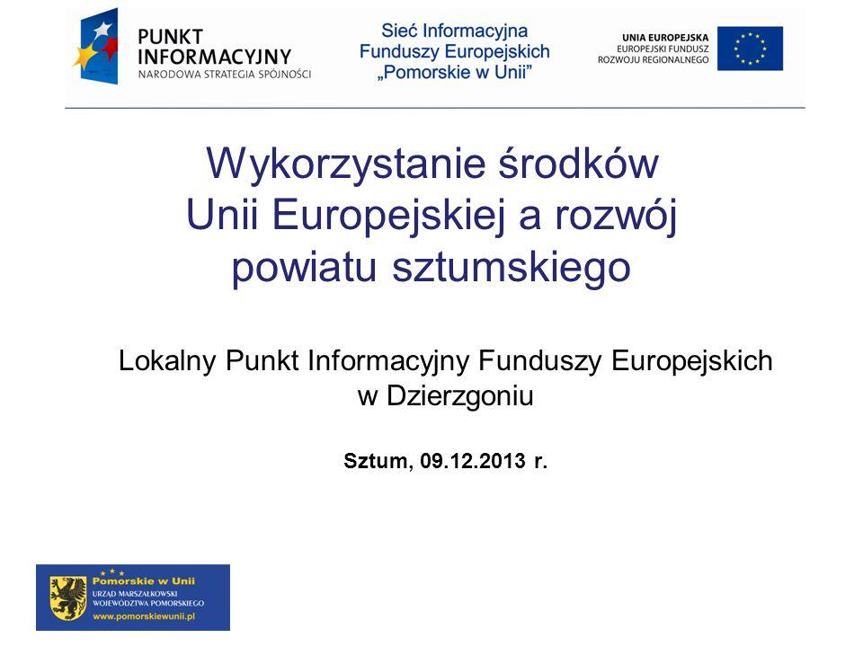 Wykorzystanie środków Unii Europejskiej a rozwój powiatu sztumskiego Lokalny Punkt Informacyjny Funduszy Europejskich w Dzierzgoniu Sztum, 09.12.2013