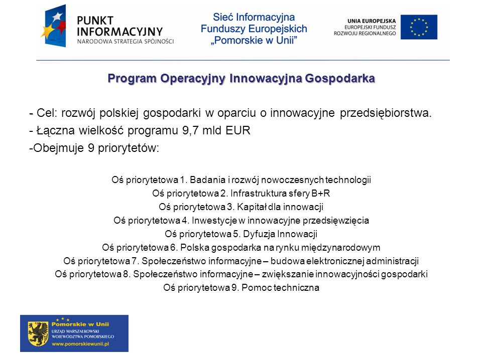 Program Operacyjny Innowacyjna Gospodarka - - Cel: rozwój polskiej gospodarki w oparciu o innowacyjne przedsiębiorstwa. - Łączna wielkość programu 9,7