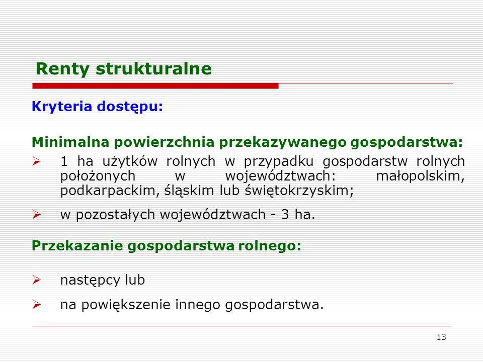 13 Renty strukturalne Kryteria dostępu: Minimalna powierzchnia przekazywanego gospodarstwa: 1 ha użytków rolnych w przypadku gospodarstw rolnych położonych w województwach: małopolskim, podkarpackim, śląskim lub świętokrzyskim; w pozostałych województwach - 3 ha.
