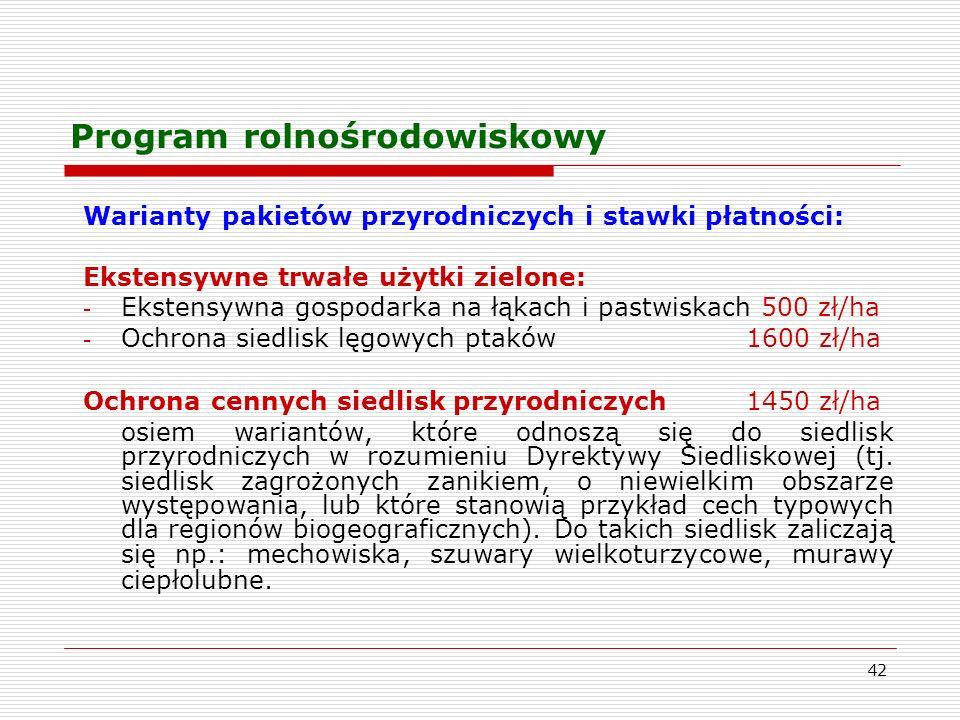 42 Program rolnośrodowiskowy Warianty pakietów przyrodniczych i stawki płatności: Ekstensywne trwałe użytki zielone: - Ekstensywna gospodarka na łąkach i pastwiskach 500 zł/ha - Ochrona siedlisk lęgowych ptaków1600 zł/ha Ochrona cennych siedlisk przyrodniczych 1450 zł/ha osiem wariantów, które odnoszą się do siedlisk przyrodniczych w rozumieniu Dyrektywy Siedliskowej (tj.